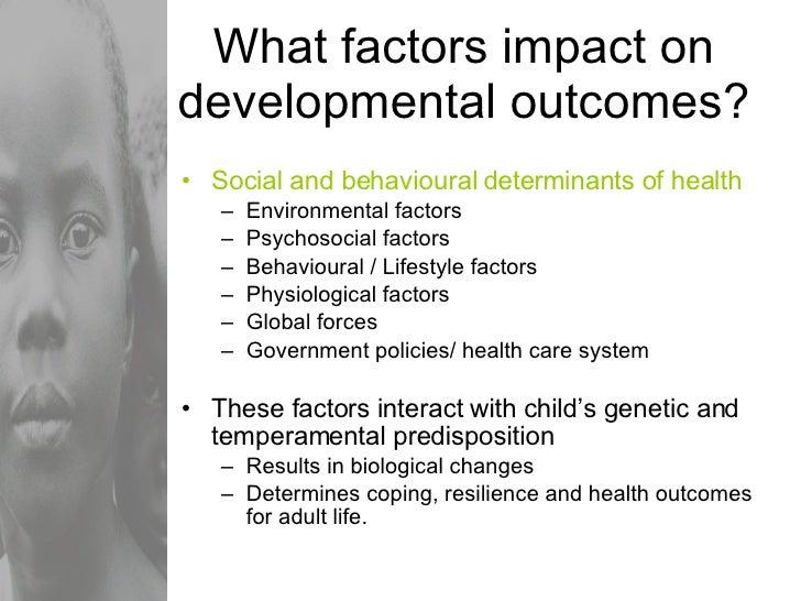 What factors impact on developmental outcomes? <ul><li>Social and behavioural determinants of health </li></ul><ul><ul><li...