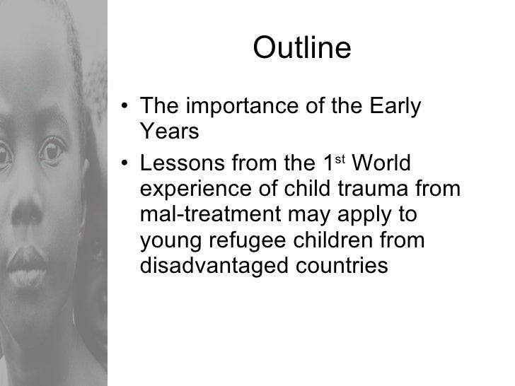 Outline <ul><li>The importance of the Early Years </li></ul><ul><li>Lessons from the 1 st  World experience of child traum...