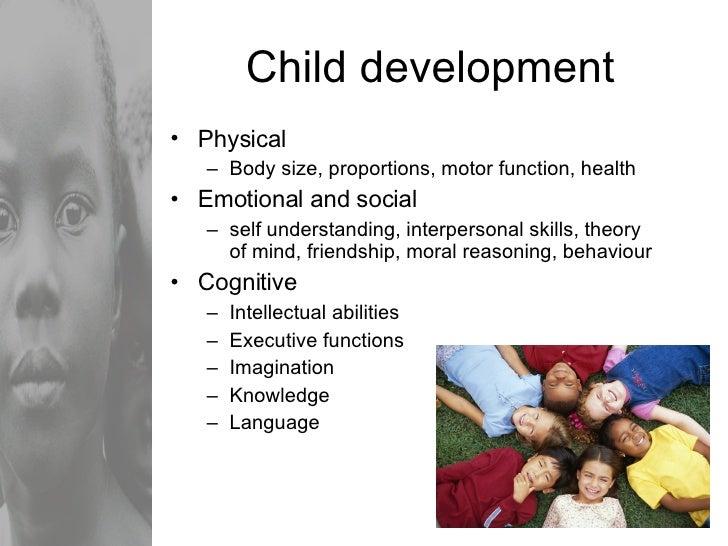 Child development <ul><li>Physical </li></ul><ul><ul><li>Body size, proportions, motor function, health </li></ul></ul><ul...