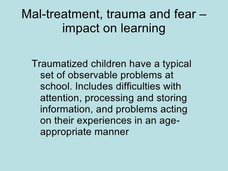 Mal-treatment, trauma and fear – impact on learning <ul><li>Traumatized children have a typical set of observable problems...