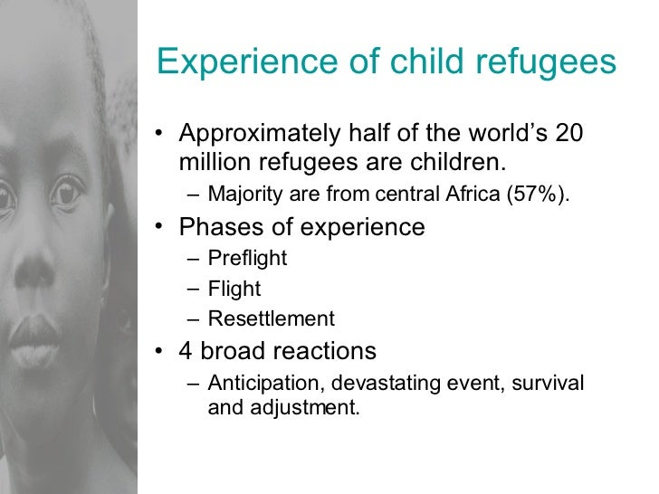 Experience of child refugees <ul><li>Approximately half of the world's 20 million refugees are children. </li></ul><ul><ul...