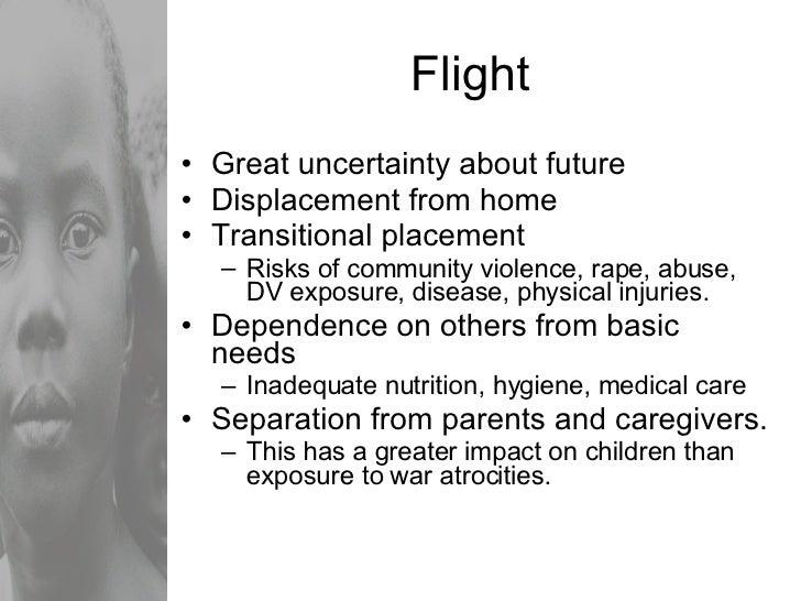 Flight <ul><li>Great uncertainty about future </li></ul><ul><li>Displacement from home </li></ul><ul><li>Transitional plac...