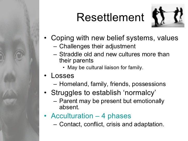 Resettlement <ul><li>Coping with new belief systems, values </li></ul><ul><ul><li>Challenges their adjustment </li></ul></...