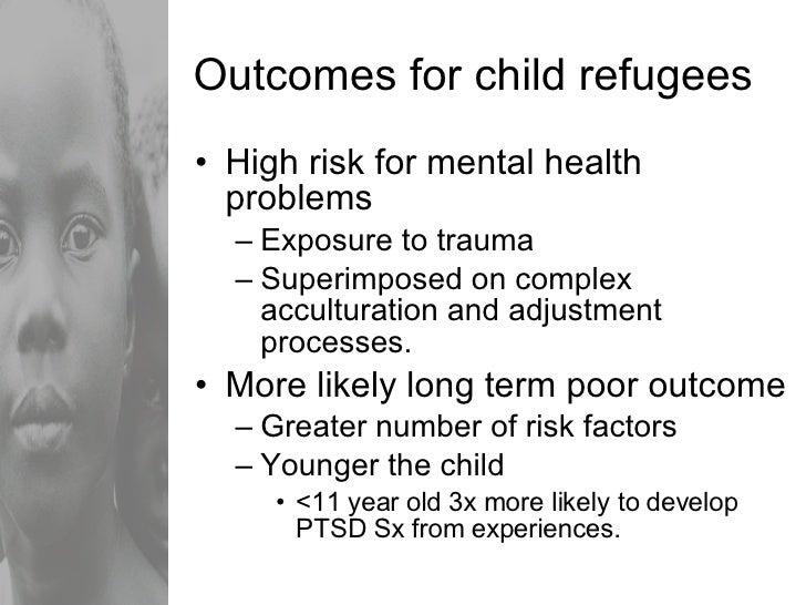 Outcomes for child refugees <ul><li>High risk for mental health problems </li></ul><ul><ul><li>Exposure to trauma </li></u...