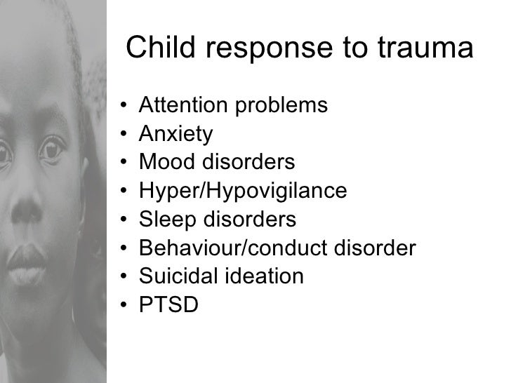Child response to trauma <ul><li>Attention problems </li></ul><ul><li>Anxiety </li></ul><ul><li>Mood disorders </li></ul><...