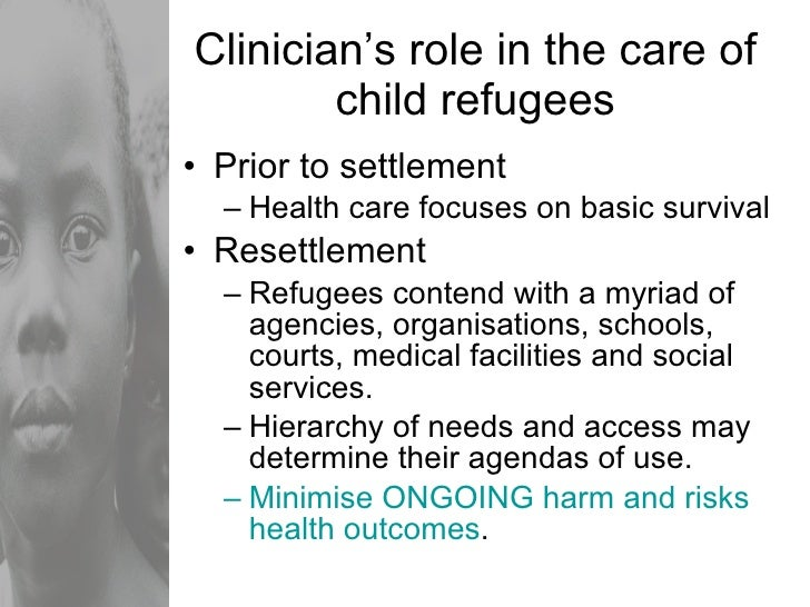 Clinician's role in the care of child refugees <ul><li>Prior to settlement </li></ul><ul><ul><li>Health care focuses on ba...