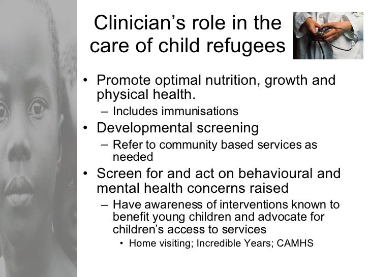 Clinician's role in the care of child refugees <ul><li>Promote optimal nutrition, growth and physical health. </li></ul><u...
