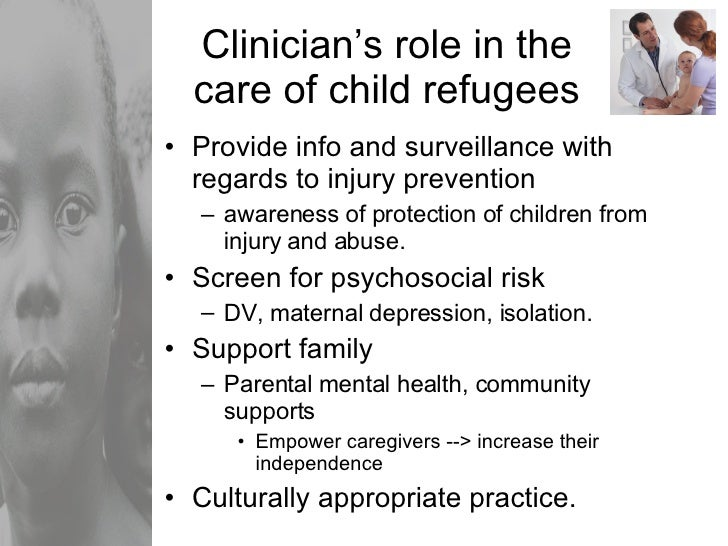 Clinician's role in the care of child refugees <ul><li>Provide info and surveillance with regards to injury prevention </l...