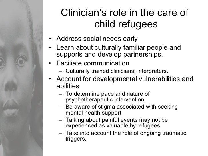 Clinician's role in the care of  child refugees <ul><li>Address social needs early </li></ul><ul><li>Learn about culturall...