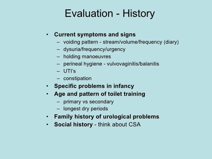 Evaluation - History <ul><li>Current symptoms and signs </li></ul><ul><ul><li>voiding pattern - stream/volume/frequency (d...