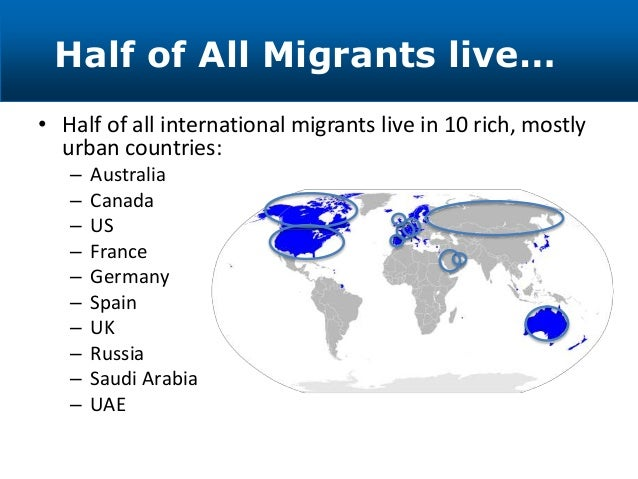 • Half of all international migrants live in 10 rich, mostly urban countries: – Australia – Canada – US – France – Germany...