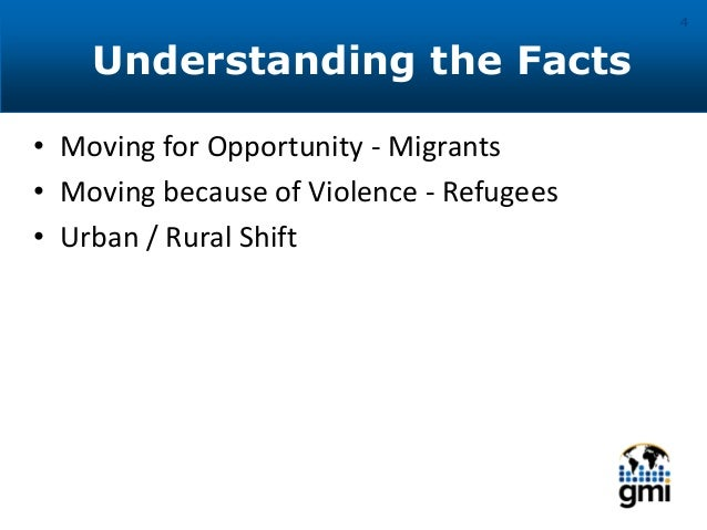 Understanding the Facts 4 • Moving for Opportunity - Migrants • Moving because of Violence - Refugees • Urban / Rural Shift