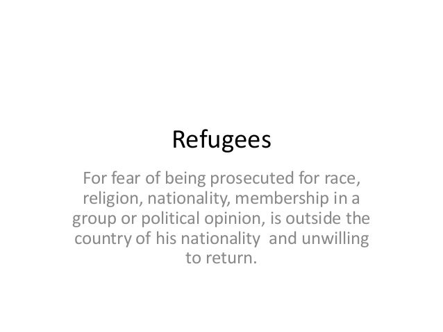 Refugees For fear of being prosecuted for race, religion, nationality, membership in agroup or political opinion, is outsi...