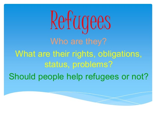 Refugees Who are they? What are their rights, obligations, status, problems? Should people help refugees or not?