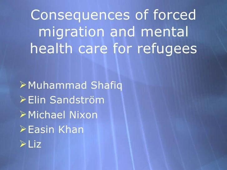 Consequences of forced migration and mental health care for refugees <ul><li>Muhammad Shafiq </li></ul><ul><li>Elin Sandst...