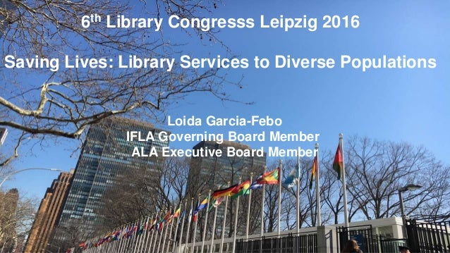 6th Library Congresss Leipzig 2016 Saving Lives: Library Services to Diverse Populations Loida Garcia-Febo IFLA Governing ...
