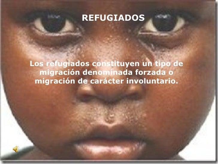 REFUGIADOS Los refugiados constituyen un tipo de migración denominada forzada o migración de carácter involuntario.