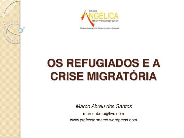 Marco Abreu dos Santos marcoabreu@live.com www.professormarco.wordpress.com OS REFUGIADOS E A CRISE MIGRATÓRIA