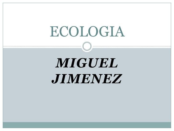 MIGUEL JIMENEZ<br />ECOLOGIA<br />
