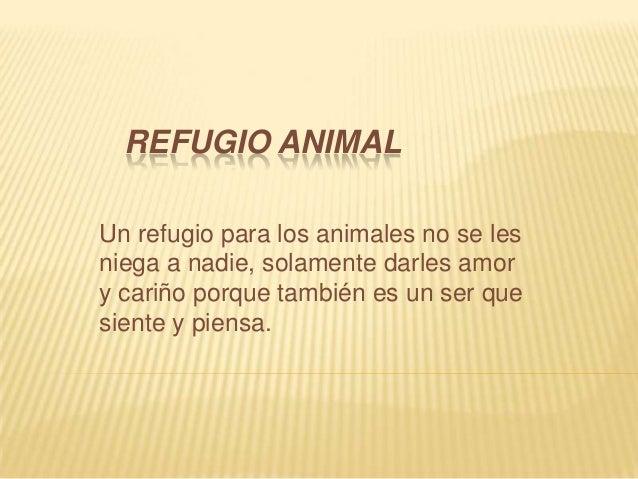 REFUGIO ANIMALUn refugio para los animales no se lesniega a nadie, solamente darles amory cariño porque también es un ser ...