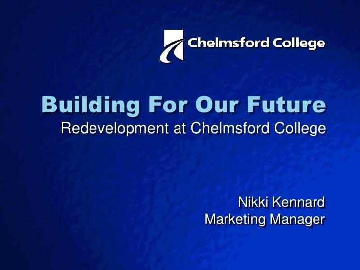 Building ForOur Future Redevelopment at Chelmsford College<br />Nikki Kennard<br />Marketing Manager<br />