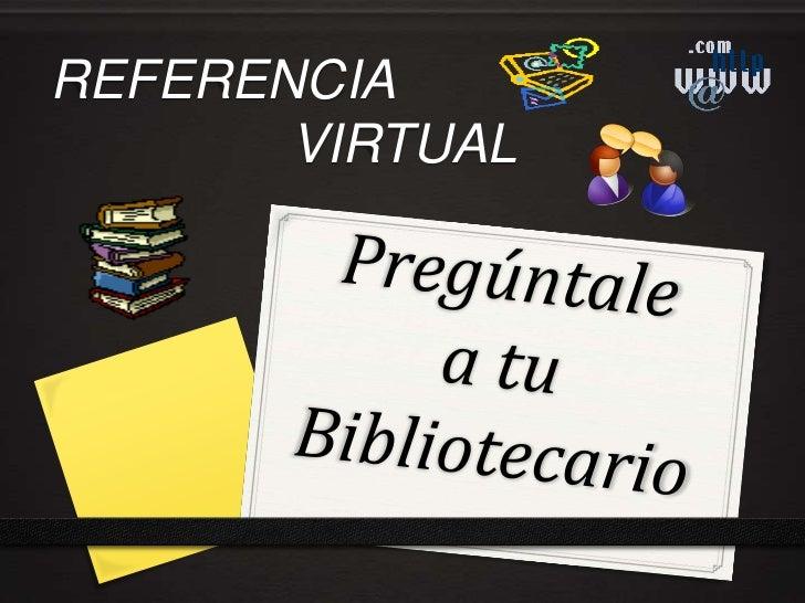 REFERENCIA <br />VIRTUAL<br />Pregúntalea tuBibliotecario<br />