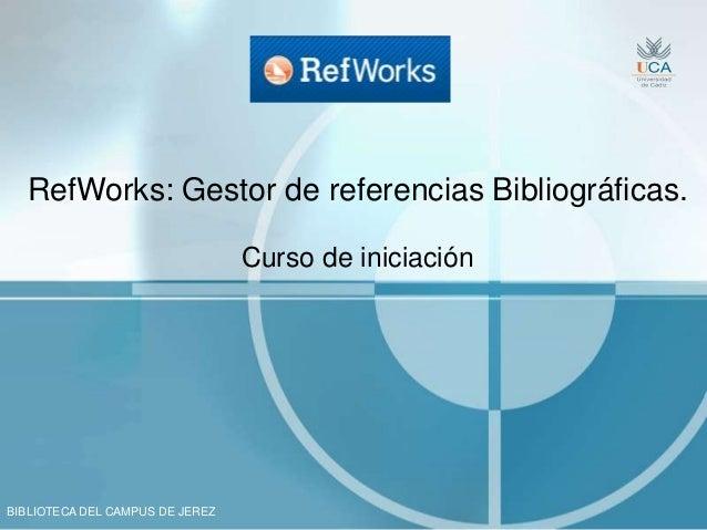 BIBLIOTECA DEL CAMPUS DE JEREZ RefWorks: Gestor de referencias Bibliográficas. Curso de iniciación