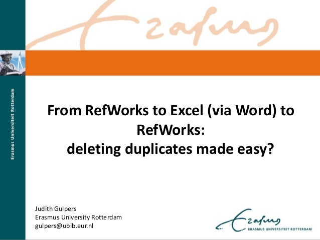 From RefWorks to Excel (via Word) to RefWorks: deleting duplicates made easy? Judith Gulpers Erasmus University Rotterdam ...