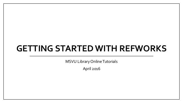 GETTING STARTED WITH REFWORKS MSVU Library OnlineTutorials April 2016