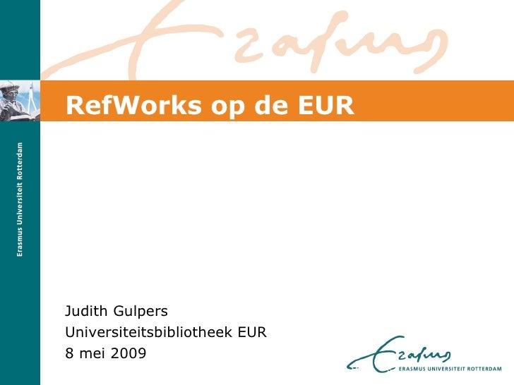RefWorks op de EUR <ul><li>Judith Gulpers </li></ul><ul><li>Universiteitsbibliotheek EUR </li></ul><ul><li>8 mei 2009 </li...