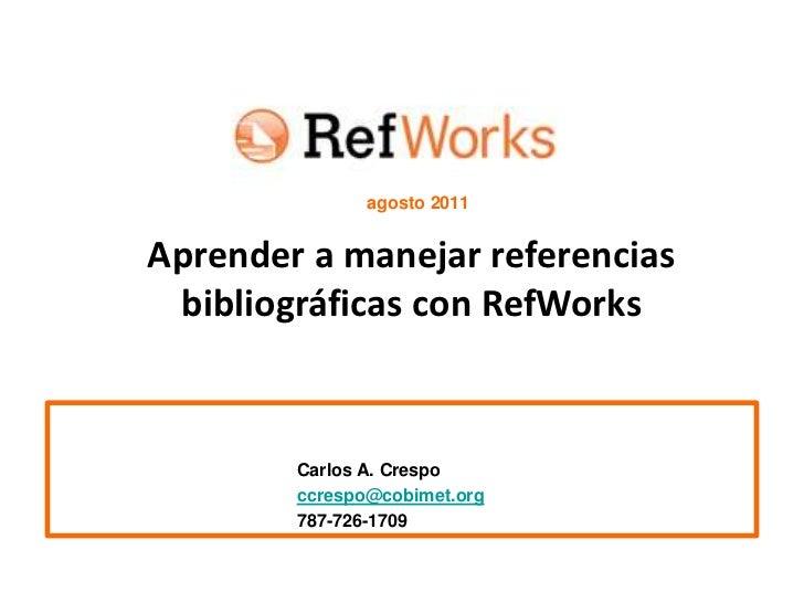 agosto 2011<br />Aprender a manejar referencias bibliográficas con RefWorks<br />Carlos A. Crespo<br />ccrespo@cobimet.o...