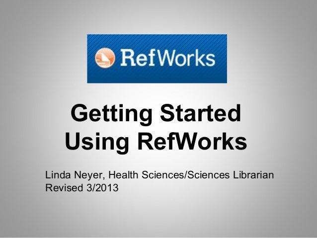 Getting Started   Using RefWorksLinda Neyer, Health Sciences/Sciences LibrarianRevised 3/2013