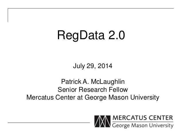 RegData 2.0 July 29, 2014 Patrick A. McLaughlin Senior Research Fellow Mercatus Center at George Mason University