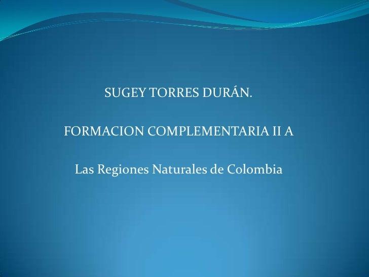 SUGEY TORRES DURÁN.<br />FORMACION COMPLEMENTARIA II A<br />Las Regiones Naturales de Colombia<br />