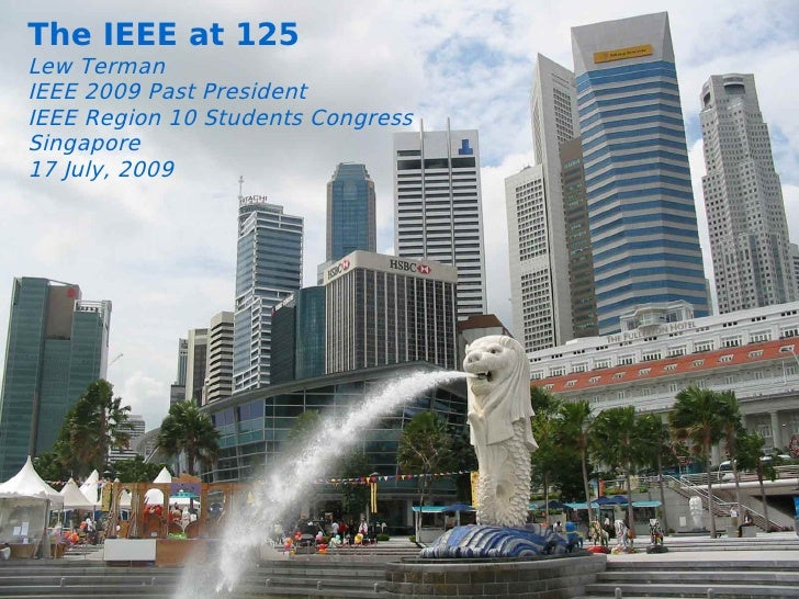The IEEE at 125 Lew Terman IEEE 2009 Past President           Some IEEE Region 10 Students Congress Singapore           Re...