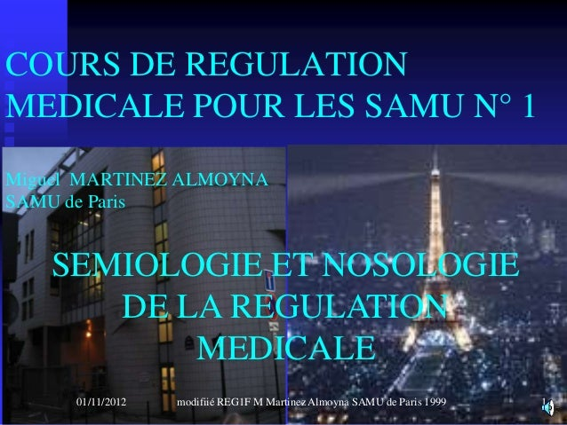 COURS DE REGULATIONMEDICALE POUR LES SAMU N° 1Miguel MARTINEZ ALMOYNASAMU de Paris   SEMIOLOGIE ET NOSOLOGIE      DE LA RE...
