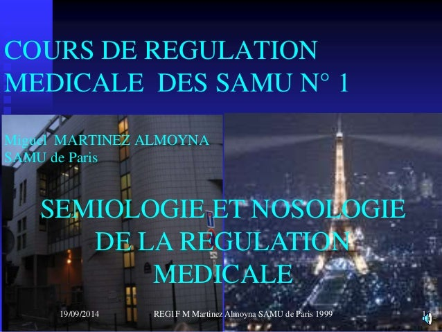 COURS DE REGULATION  MEDICALE DES SAMU N° 1  Miguel MARTINEZ ALMOYNA  SAMU de Paris  SEMIOLOGIE ET NOSOLOGIE  DE LA REGULA...