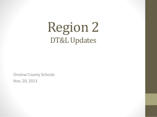 Region 2 DT&L Updates  Onslow County Schools Nov. 20, 2013