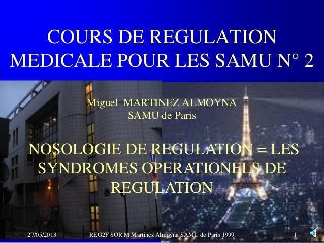 COURS DE REGULATIONMEDICALE POUR LES SAMU N° 2Miguel MARTINEZ ALMOYNASAMU de Paris27/05/2013 REG2F SOR M Martinez Almoyna ...
