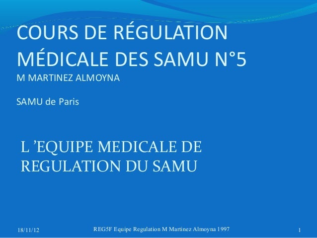 COURS DE RÉGULATIONMÉDICALE DES SAMU N°5M MARTINEZ ALMOYNASAMU de Paris L 'EQUIPE MEDICALE DE REGULATION DU SAMU18/11/12  ...