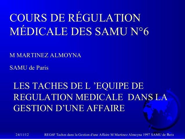 COURS DE RÉGULATIONMÉDICALE DES SAMU N°6M MARTINEZ ALMOYNASAMU de Paris LES TACHES DE L 'EQUIPE DE REGULATION MEDICALE DAN...
