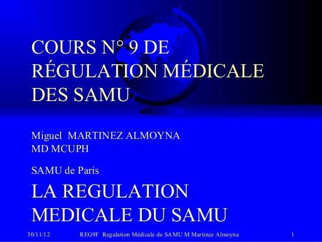 COURS N° 9 DE RÉGULATION MÉDICALE DES SAMU Miguel MARTINEZ ALMOYNA MD MCUPH SAMU de Paris LA REGULATION MEDICALE DU SAMU30...