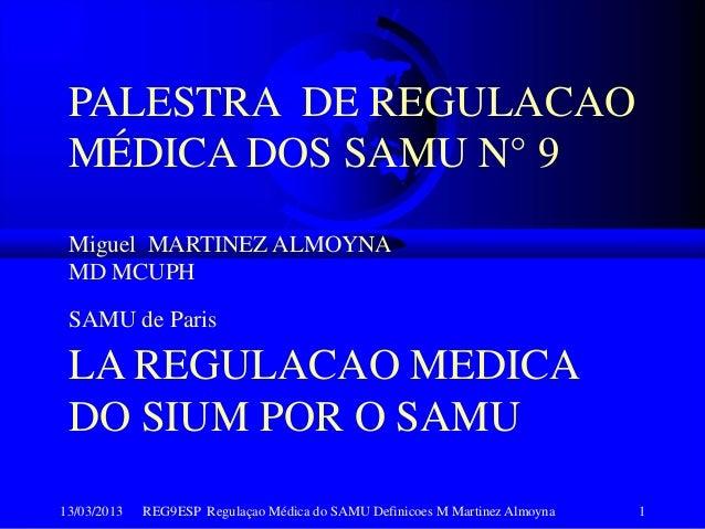 13/03/2013 REG9ESP Regulaçao Médica do SAMU Definicoes M Martinez Almoyna 1PALESTRA DE REGULACAOMÉDICA DOS SAMU N° 9Miguel...