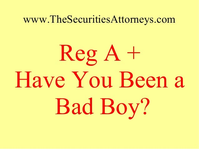 www.TheSecuritiesAttorneys.com Reg A + Have You Been a Bad Boy?