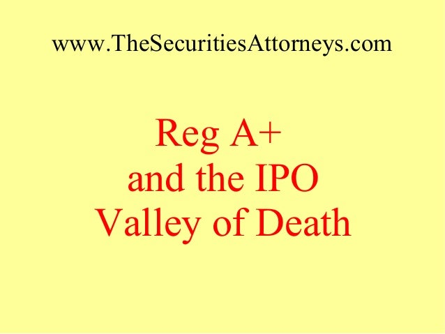 www.TheSecuritiesAttorneys.com Reg A+ and the IPO Valley of Death