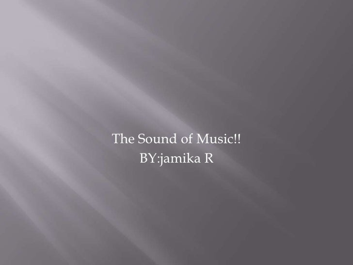 The Sound of Music!!<br />BY:jamika R<br />