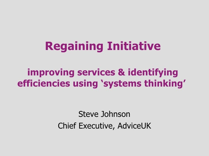 Regaining Initiative improving services & identifying efficiencies using 'systems thinking'  Steve Johnson Chief Executive...