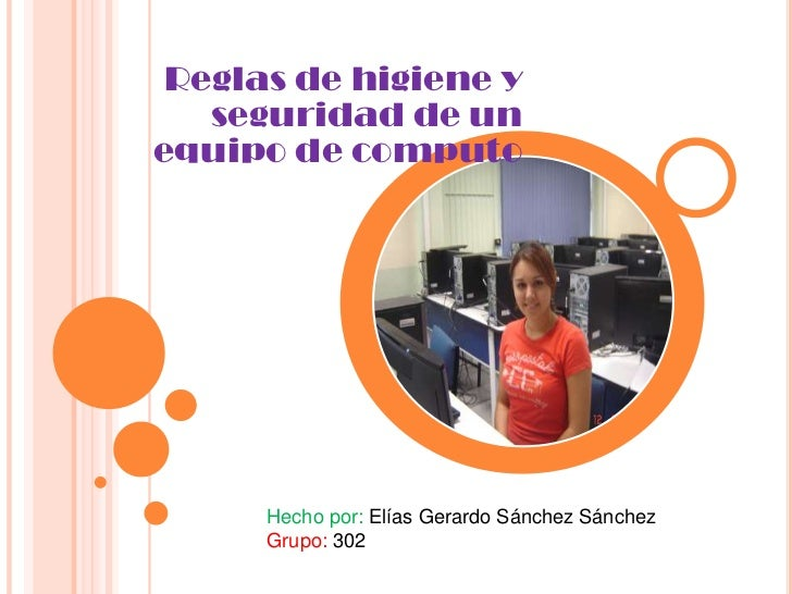 Reglas de higiene y   seguridad de unequipo de computo      Hecho por: Elías Gerardo Sánchez Sánchez      Grupo: 302