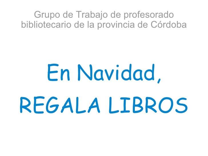 Grupo de Trabajo de profesorado bibliotecario de la provincia de Córdoba En Navidad, REGALA LIBROS