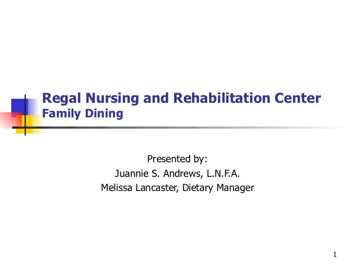 Regal Nursing and Rehabilitation Center Family Dining Presented by: Juannie S. Andrews, L.N.F.A. Melissa Lancaster, Dietar...